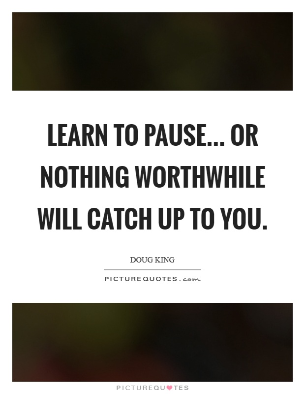Learn to pause... Or nothing worthwhile will catch up to you Picture Quote #1