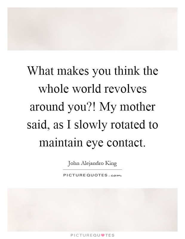 What makes you think the whole world revolves around you?! My mother said, as I slowly rotated to maintain eye contact Picture Quote #1