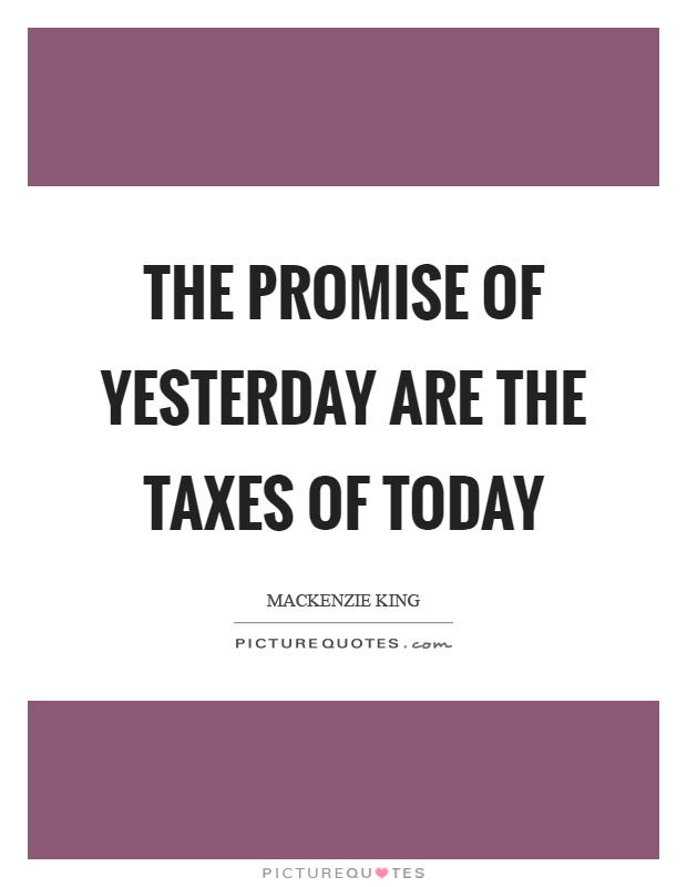 The promise of yesterday are the taxes of today Picture Quote #1