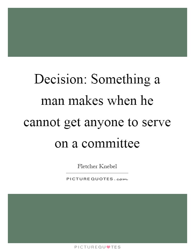 Decision: Something a man makes when he cannot get anyone to serve on a committee Picture Quote #1