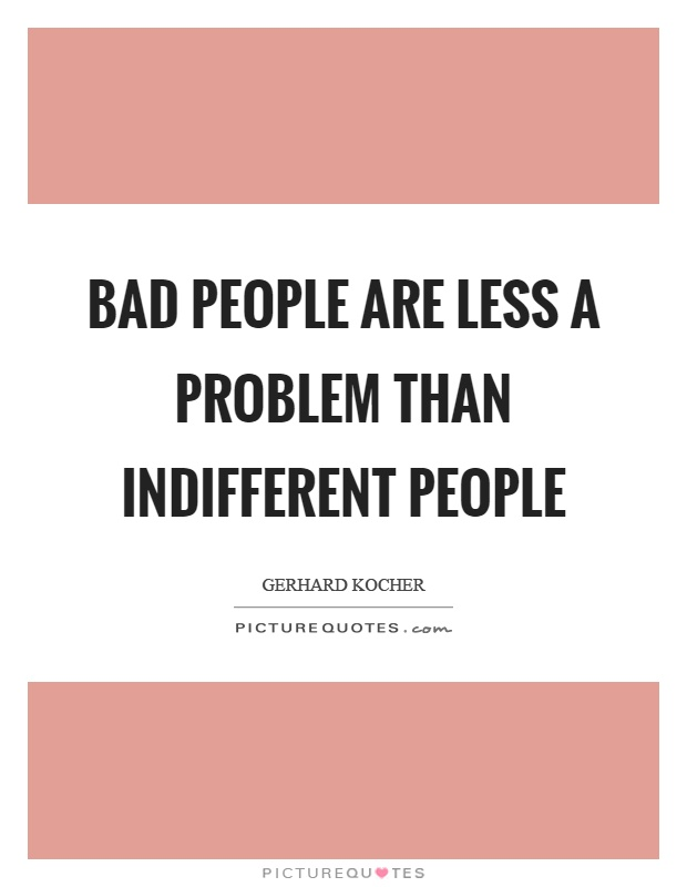 Bad people are less a problem than indifferent people Picture Quote #1
