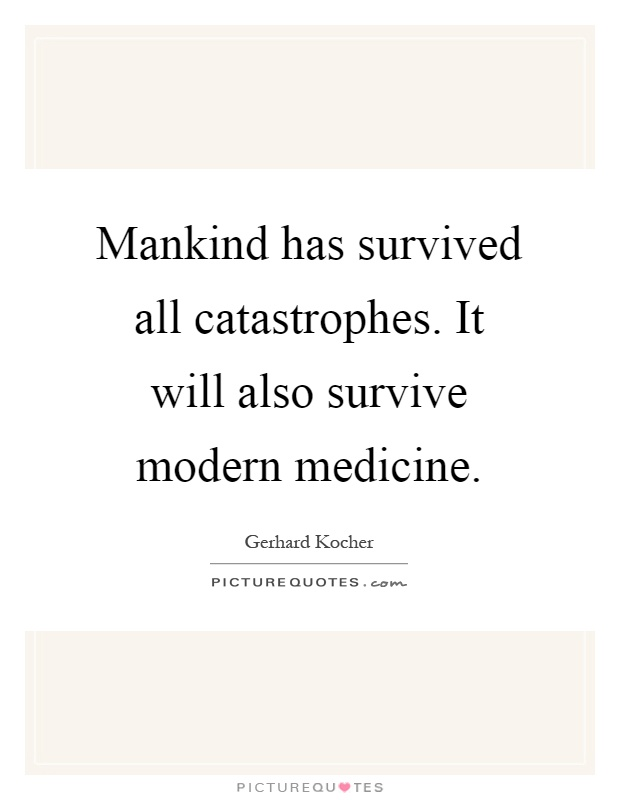 Mankind has survived all catastrophes. It will also survive modern medicine Picture Quote #1