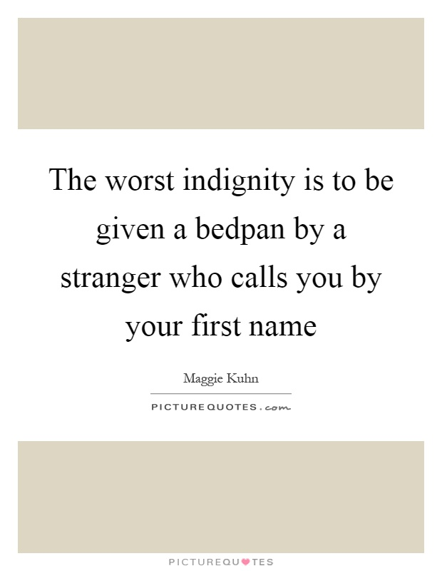 The worst indignity is to be given a bedpan by a stranger who calls you by your first name Picture Quote #1