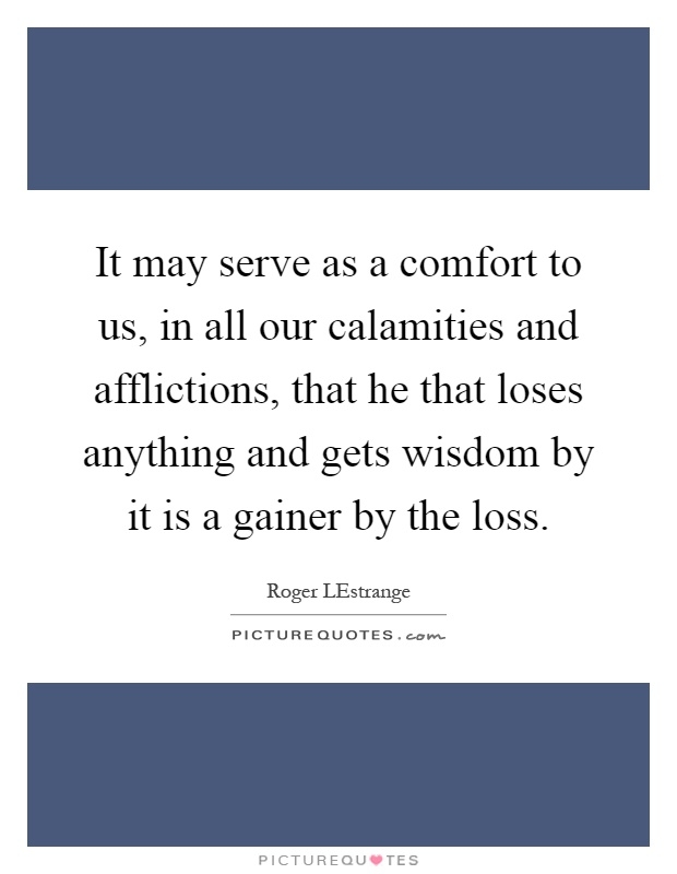 It may serve as a comfort to us, in all our calamities and afflictions, that he that loses anything and gets wisdom by it is a gainer by the loss Picture Quote #1