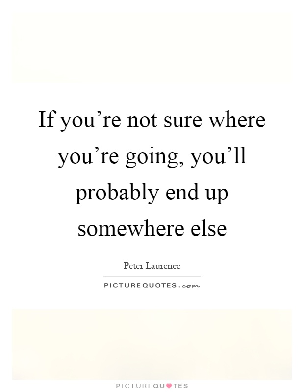 If you're not sure where you're going, you'll probably end up somewhere else Picture Quote #1