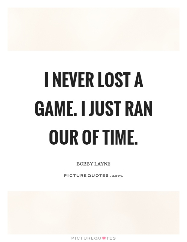 I never lost a game. I just ran our of time Picture Quote #1