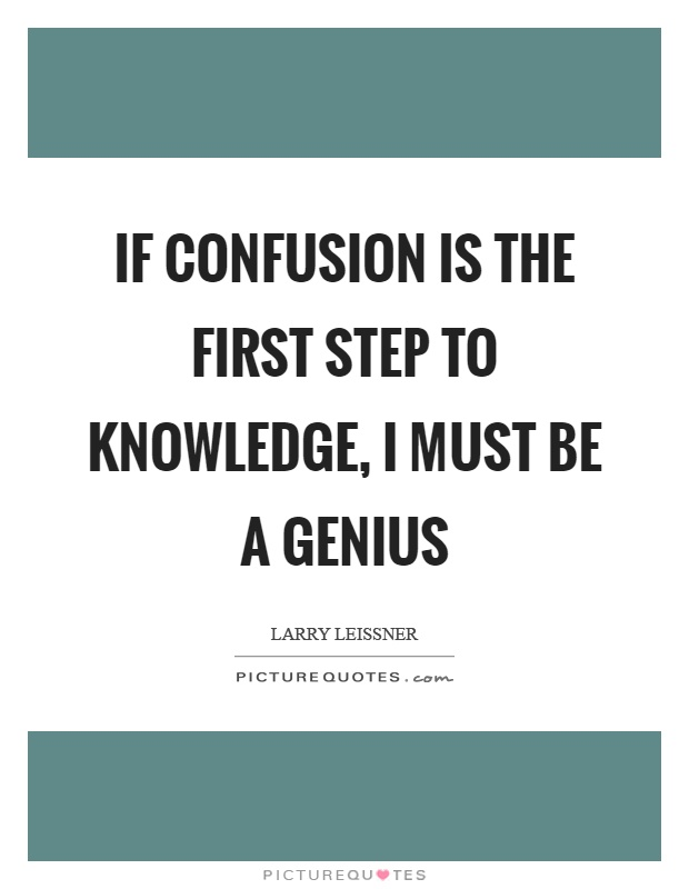 If confusion is the first step to knowledge, I must be a genius Picture Quote #1