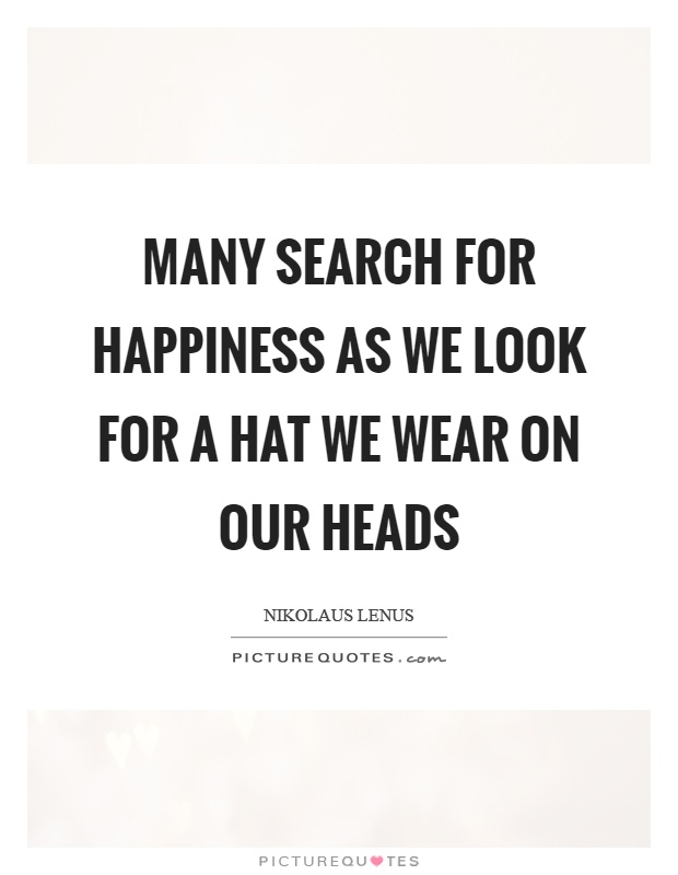 Many search for happiness as we look for a hat we wear on our heads Picture Quote #1