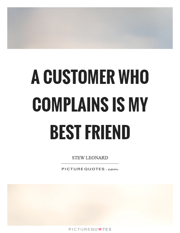 A customer who complains is my best friend Picture Quote #1