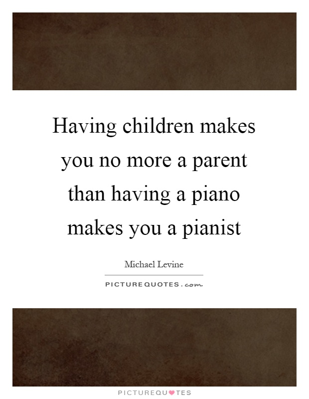 Having children makes you no more a parent than having a piano makes you a pianist Picture Quote #1