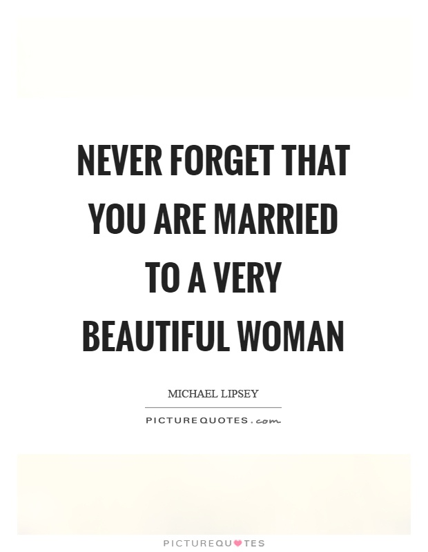 Never forget that you are married to a very beautiful woman Picture Quote #1