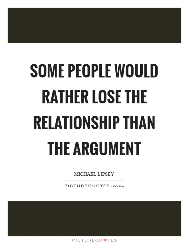 Some people would rather lose the relationship than the argument Picture Quote #1