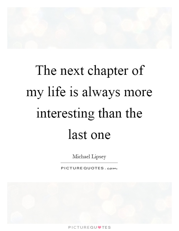 The next chapter of my life is always more interesting than ...