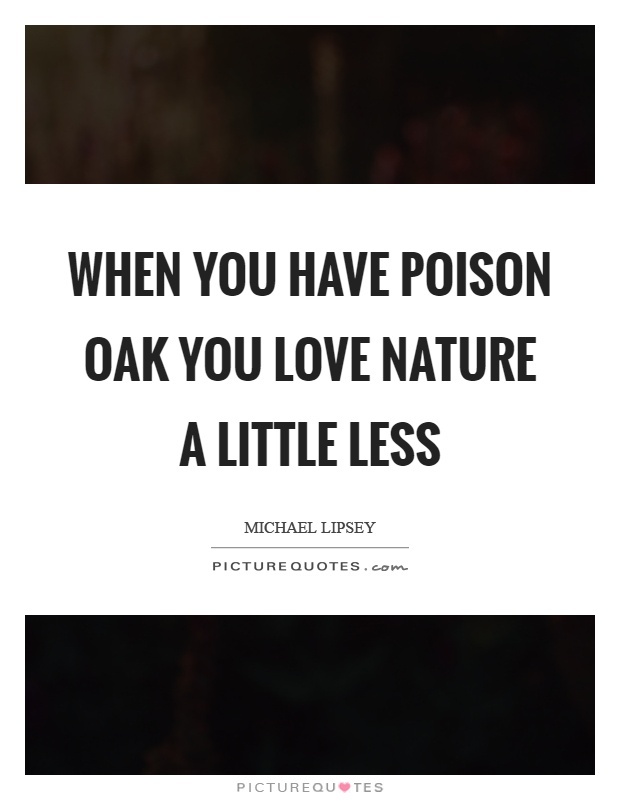 When you have poison oak you love nature a little less Picture Quote #1