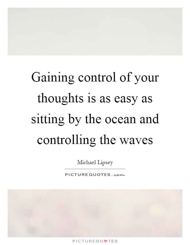 Gaining control of your thoughts is as easy as sitting by the ocean and controlling the waves Picture Quote #1