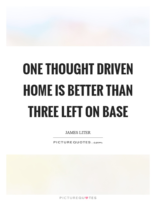 One thought driven home is better than three left on base Picture Quote #1