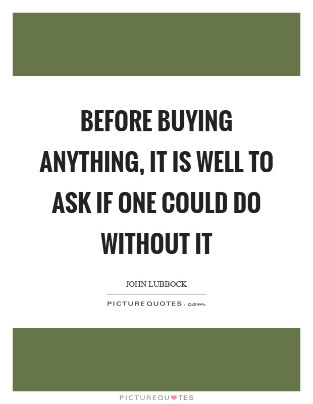 Before buying anything, it is well to ask if one could do without it Picture Quote #1