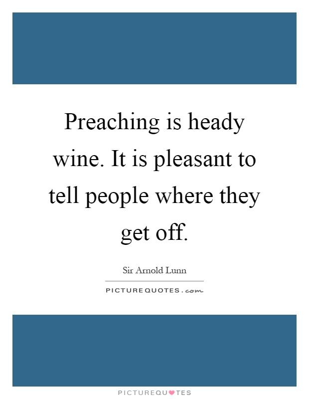 Preaching is heady wine. It is pleasant to tell people where they get off Picture Quote #1