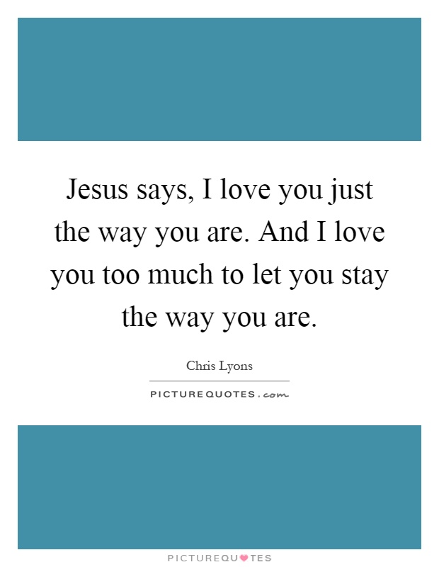 Jesus says, I love you just the way you are. And I love you too much to let you stay the way you are Picture Quote #1
