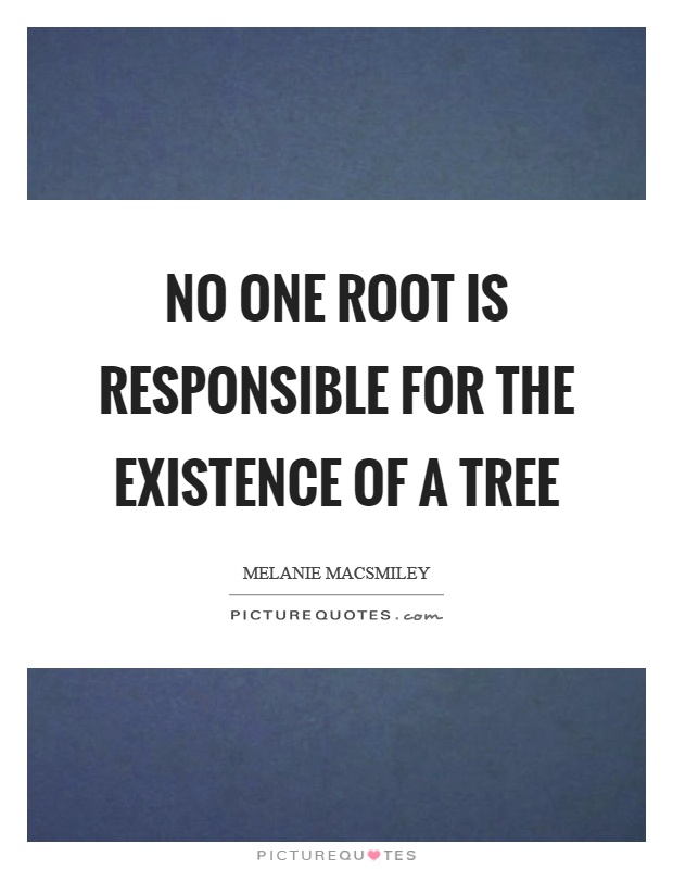 No one root is responsible for the existence of a tree Picture Quote #1