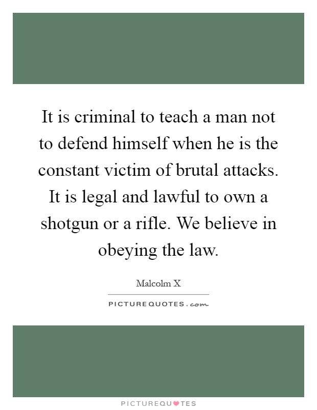 It is criminal to teach a man not to defend himself when he is the constant victim of brutal attacks. It is legal and lawful to own a shotgun or a rifle. We believe in obeying the law Picture Quote #1