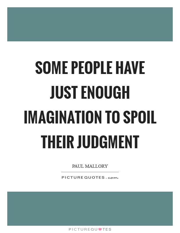 Some people have just enough imagination to spoil their judgment Picture Quote #1