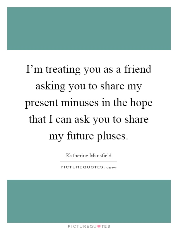 I'm treating you as a friend asking you to share my present minuses in the hope that I can ask you to share my future pluses Picture Quote #1