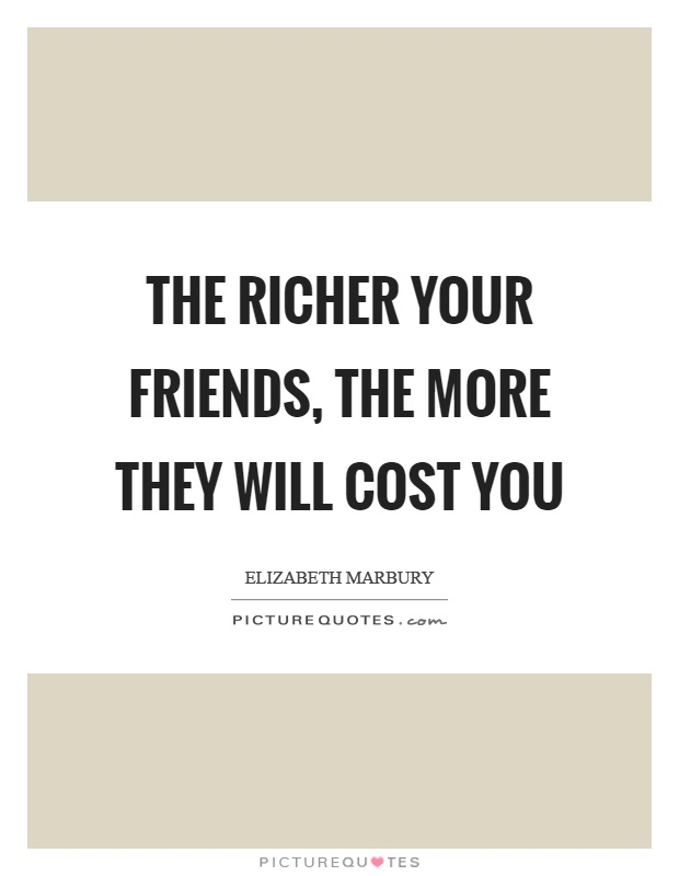 The richer your friends, the more they will cost you Picture Quote #1
