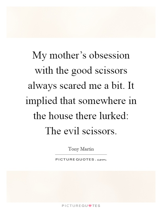 My mother's obsession with the good scissors always scared me a bit. It implied that somewhere in the house there lurked: The evil scissors Picture Quote #1