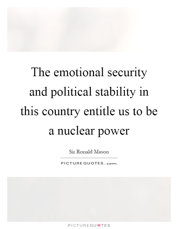 The emotional security and political stability in this country entitle us to be a nuclear power Picture Quote #1