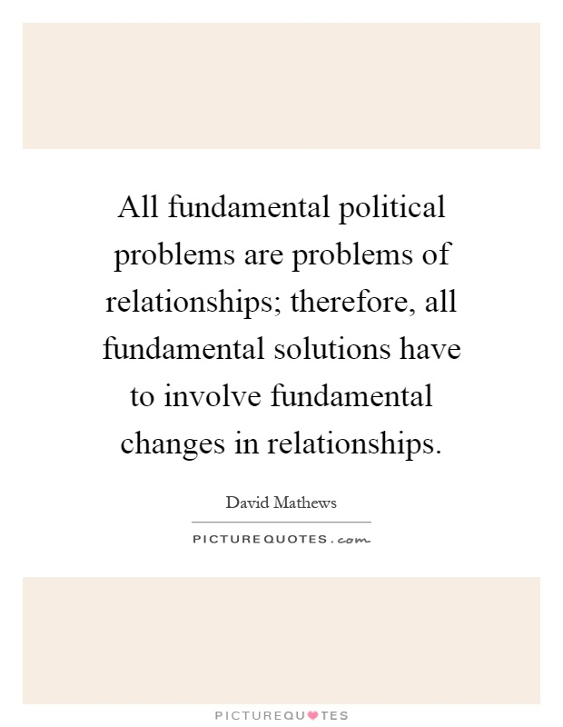 All fundamental political problems are problems of relationships; therefore, all fundamental solutions have to involve fundamental changes in relationships Picture Quote #1