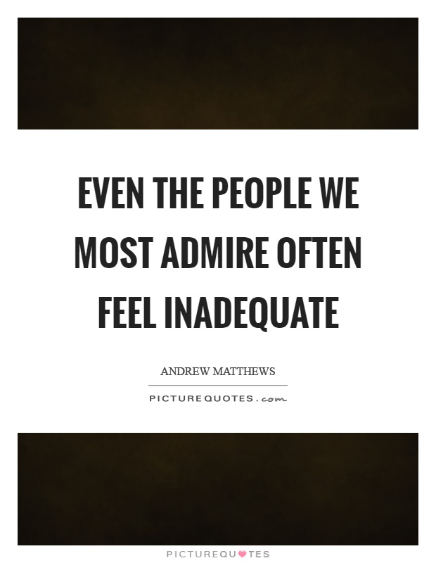 Even the people we most admire often feel inadequate Picture Quote #1