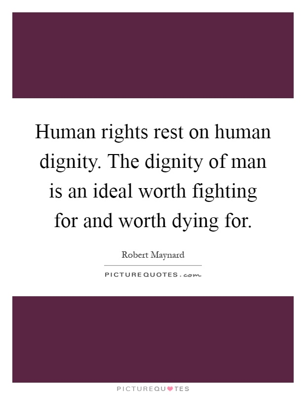 Human rights rest on human dignity. The dignity of man is an ideal worth fighting for and worth dying for Picture Quote #1