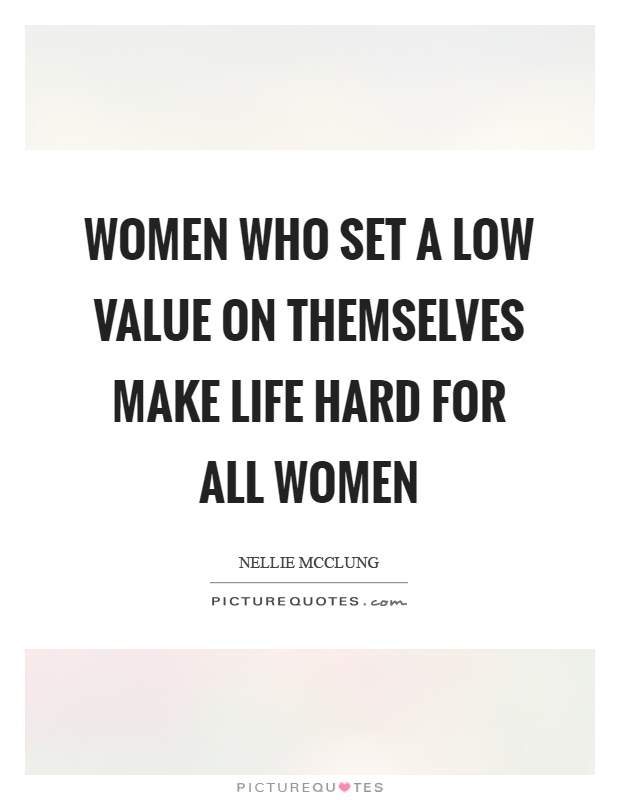 Women who set a low value on themselves make life hard for all women Picture Quote #1