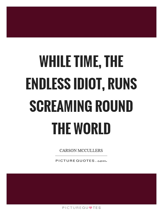 While time, the endless idiot, runs screaming round the world Picture Quote #1