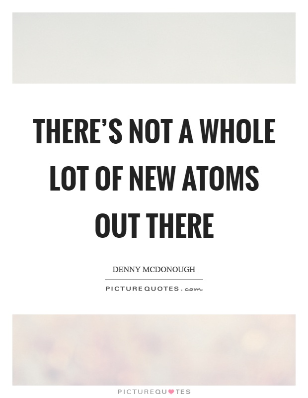 There's not a whole lot of new atoms out there Picture Quote #1