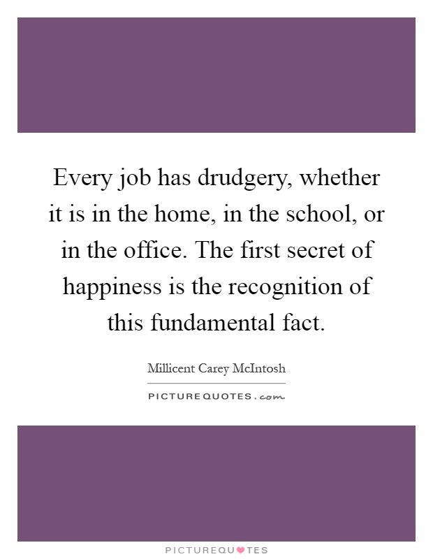 Every job has drudgery, whether it is in the home, in the school, or in the office. The first secret of happiness is the recognition of this fundamental fact Picture Quote #1