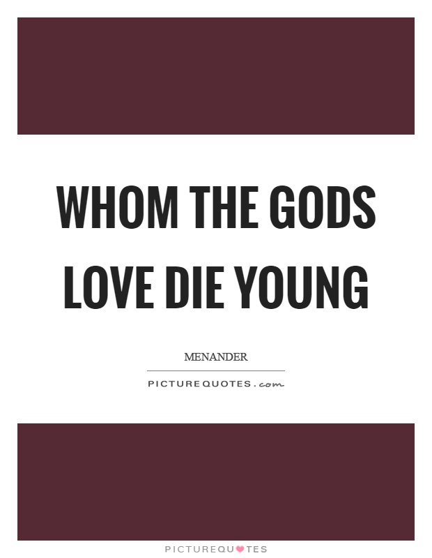 Whom the gods love die young Picture Quote #1