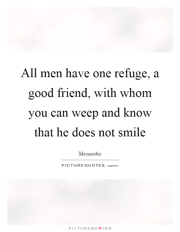 All men have one refuge, a good friend, with whom you can weep and know that he does not smile Picture Quote #1