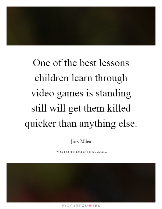 One of the best lessons children learn through video games is standing still will get them killed quicker than anything else Picture Quote #1