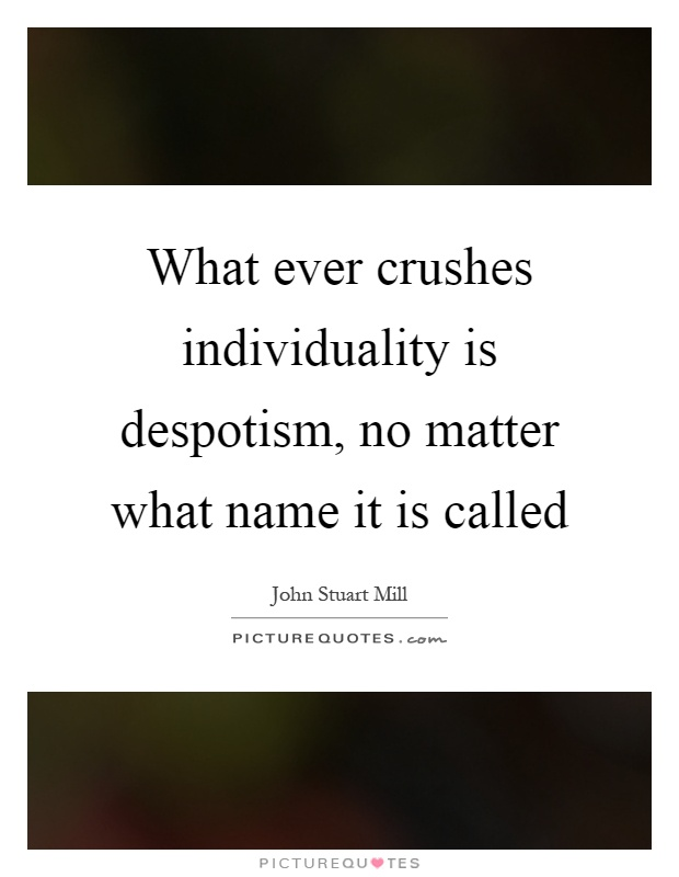 What ever crushes individuality is despotism, no matter what name it is called Picture Quote #1