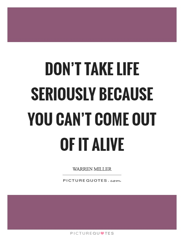 Don't take life seriously because you can't come out of it alive Picture Quote #1