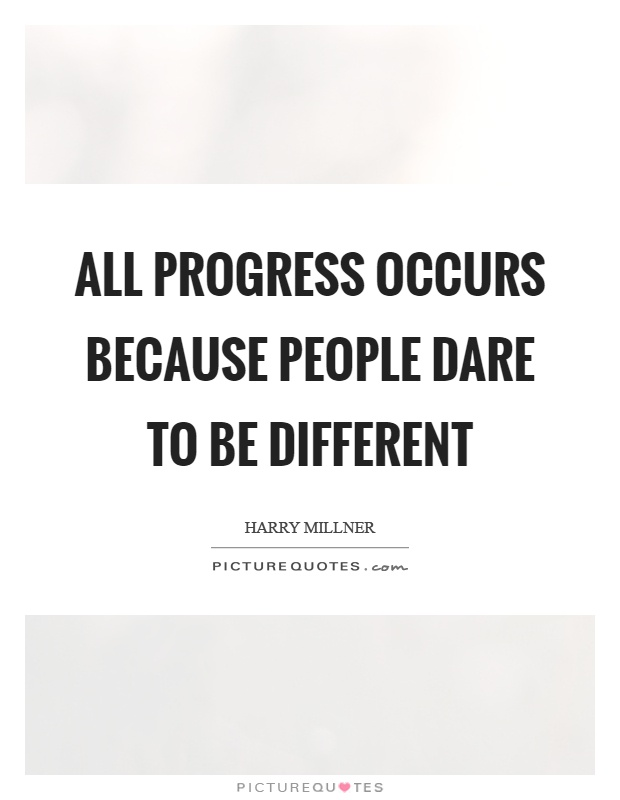 All progress occurs because people dare to be different Picture Quote #1