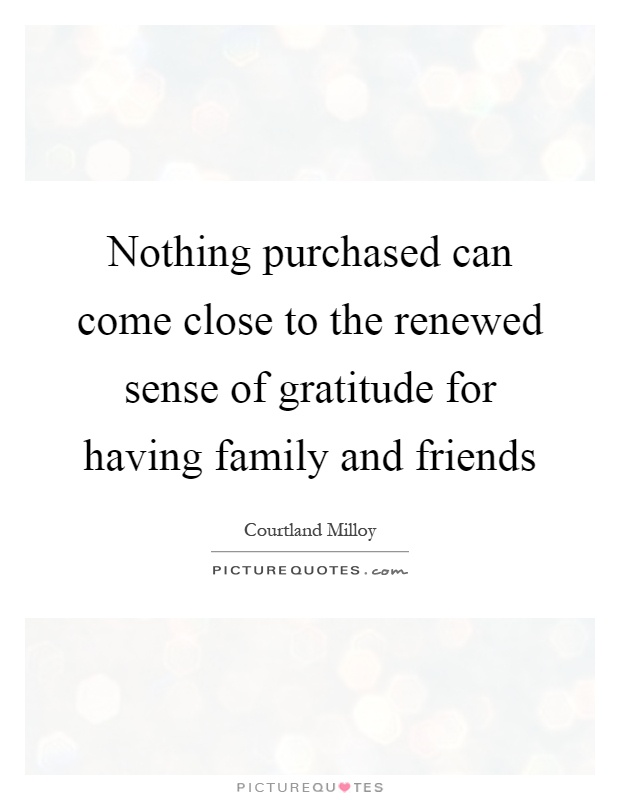 Nothing purchased can come close to the renewed sense of gratitude for having family and friends Picture Quote #1