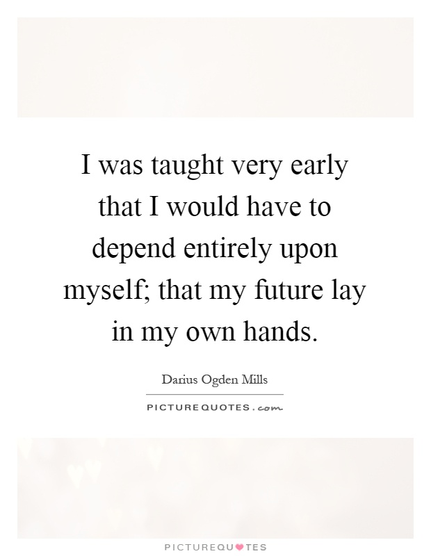 I was taught very early that I would have to depend entirely upon myself; that my future lay in my own hands Picture Quote #1