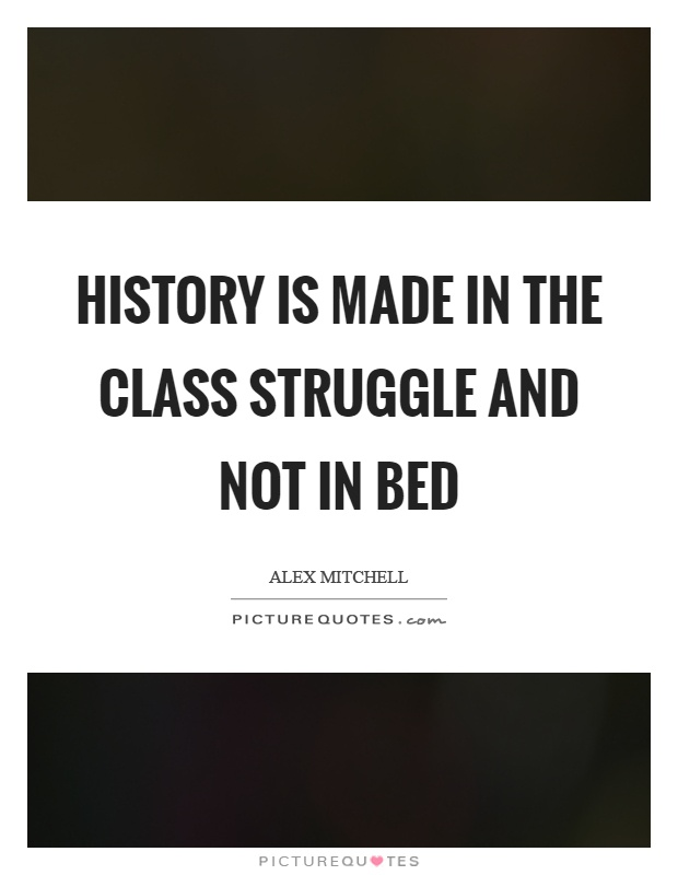 History is made in the class struggle and not in bed Picture Quote #1