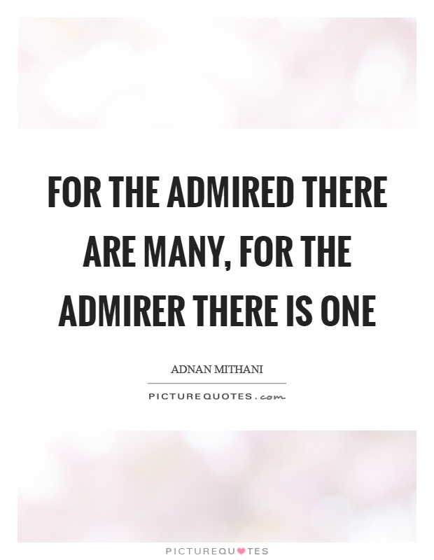 For the admired there are many, for the admirer there is one Picture Quote #1