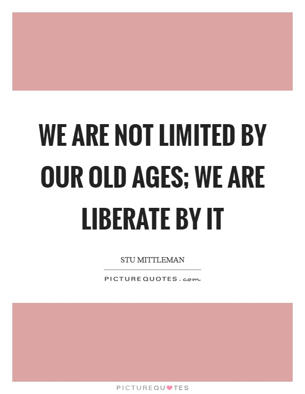 We are not limited by our old ages; we are liberate by it Picture Quote #1