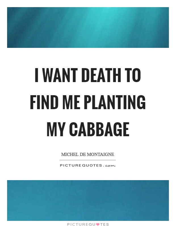 I want death to find me planting my cabbage Picture Quote #1