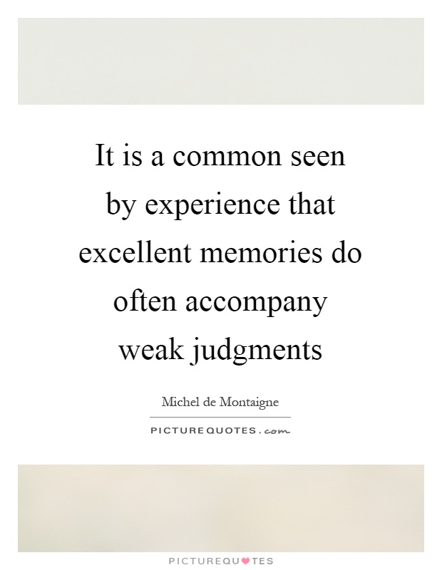 It is a common seen by experience that excellent memories do often accompany weak judgments Picture Quote #1